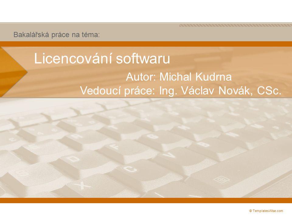 Licencování softwaru Autor: Michal Kudrna © TemplatesWise.com Vedoucí práce: Ing.