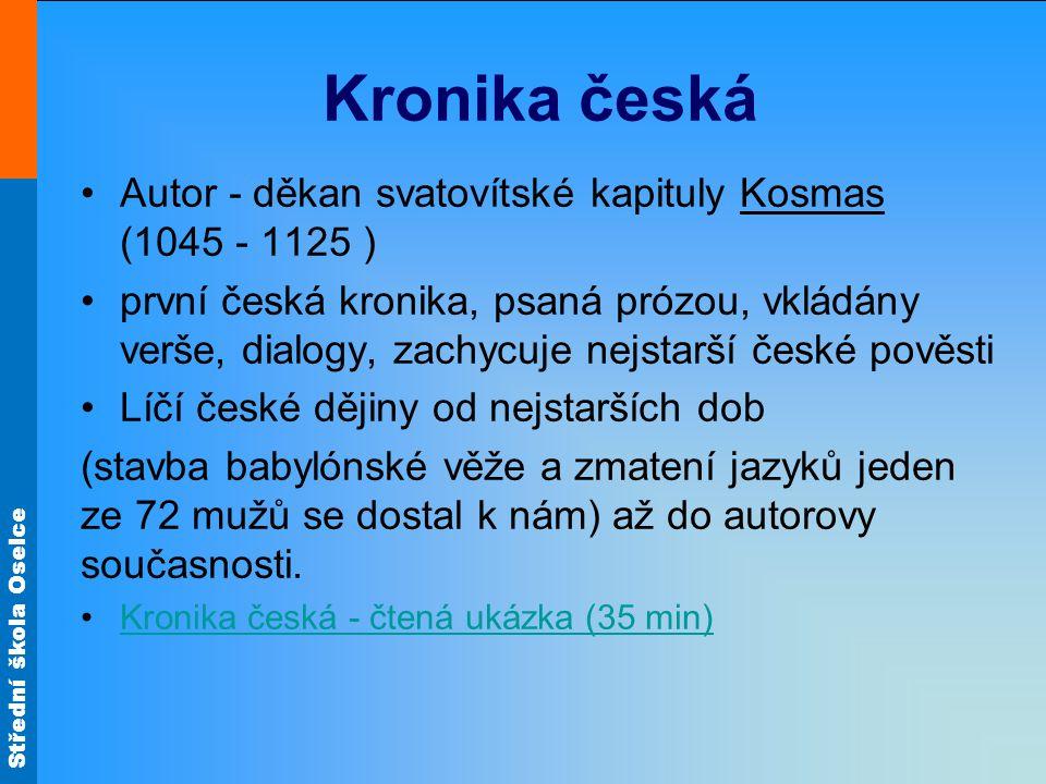 Střední škola Oselce Kronika česká Autor - děkan svatovítské kapituly Kosmas (1045 - 1125 ) první česká kronika, psaná prózou, vkládány verše, dialogy