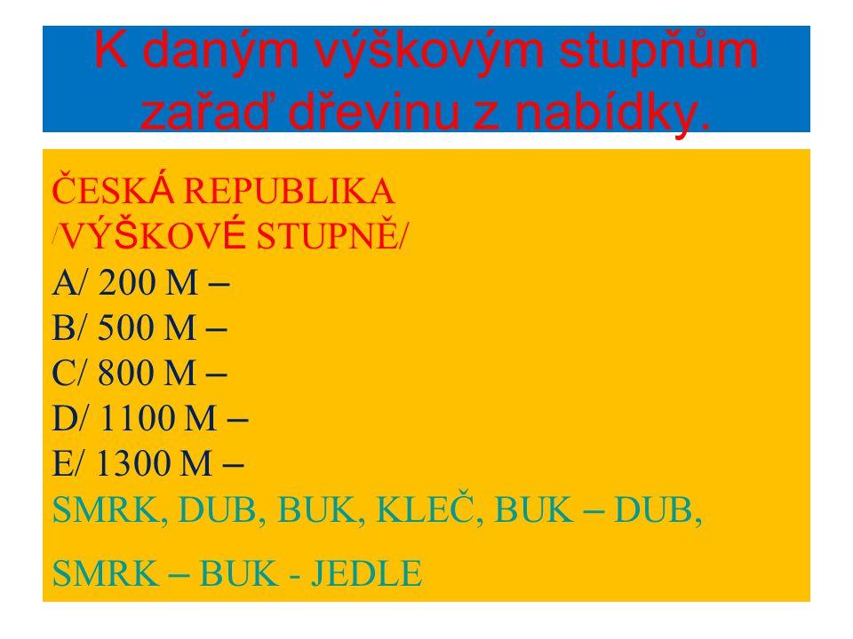 K daným výškovým stupňům zařaď dřevinu z nabídky. ČESK Á REPUBLIKA / VÝ Š KOV É STUPNĚ/ A/ 200 M – B/ 500 M – C/ 800 M – D/ 1100 M – E/ 1300 M – SMRK,