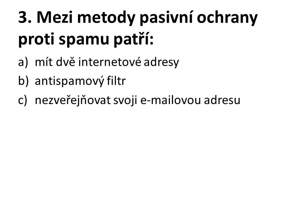3. Mezi metody pasivní ochrany proti spamu patří: a)mít dvě internetové adresy b)antispamový filtr c)nezveřejňovat svoji e-mailovou adresu