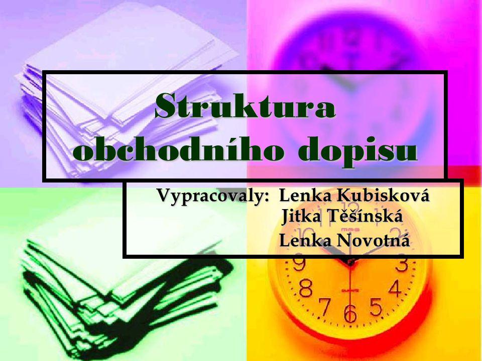 Struktura obchodního dopisu Vypracovaly: Lenka Kubisková Jitka Těšínská Lenka Novotná Lenka Novotná
