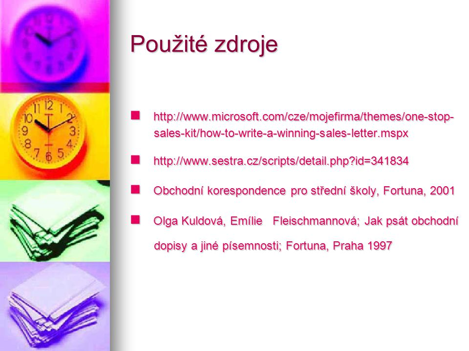 Použité zdroje http://www.microsoft.com/cze/mojefirma/themes/one-stop- sales-kit/how-to-write-a-winning-sales-letter.mspx http://www.microsoft.com/cze/mojefirma/themes/one-stop- sales-kit/how-to-write-a-winning-sales-letter.mspx http://www.sestra.cz/scripts/detail.php?id=341834 http://www.sestra.cz/scripts/detail.php?id=341834 Obchodní korespondence pro střední školy, Fortuna, 2001 Obchodní korespondence pro střední školy, Fortuna, 2001 Olga Kuldová, Emílie Fleischmannová; Jak psát obchodní dopisy a jiné písemnosti; Fortuna, Praha 1997 Olga Kuldová, Emílie Fleischmannová; Jak psát obchodní dopisy a jiné písemnosti; Fortuna, Praha 1997