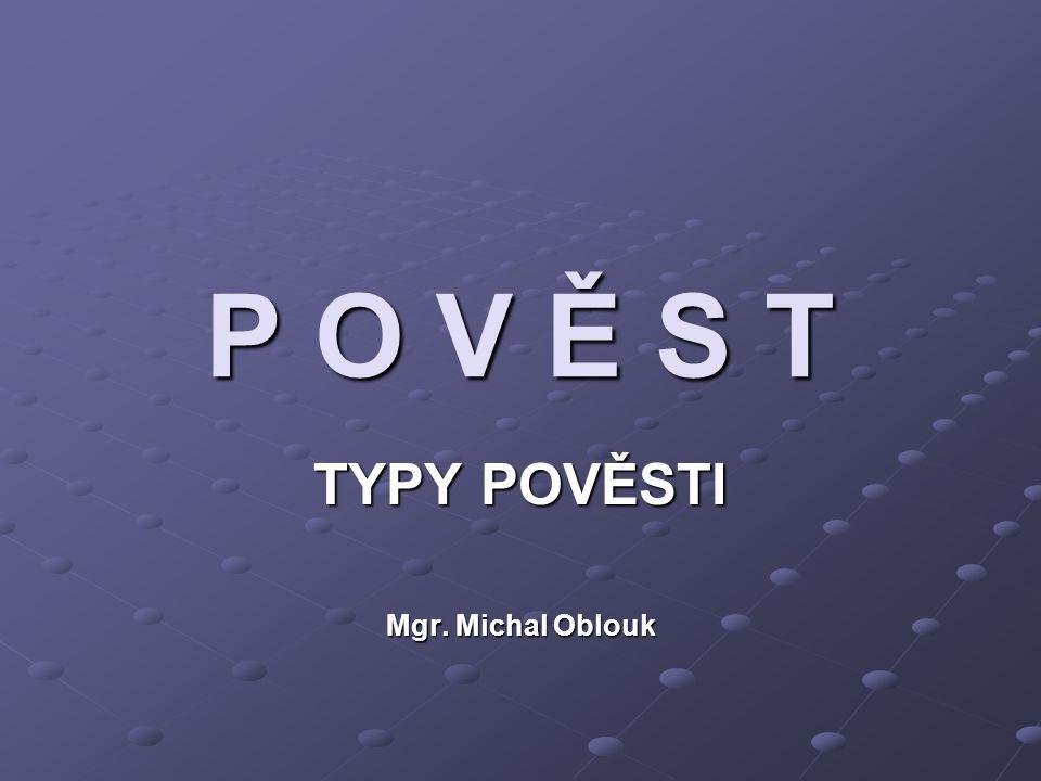 P O V Ě S T TYPY POVĚSTI Mgr. Michal Oblouk