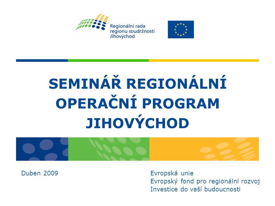 SEMINÁŘ REGIONÁLNÍ OPERAČNÍ PROGRAM JIHOVÝCHOD Duben 2009 Evropská unie Evropský fond pro regionální rozvoj Investice do vaší budoucnosti