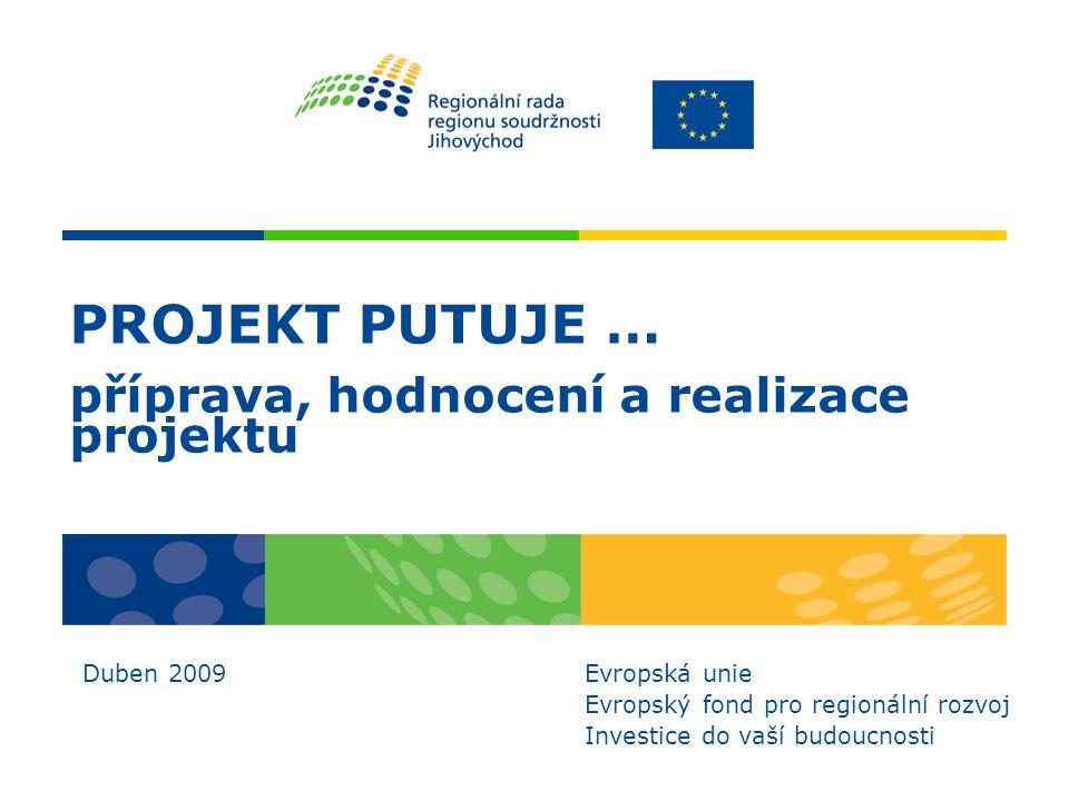 PROJEKT PUTUJE … příprava, hodnocení a realizace projektu Duben 2009 Evropská unie Evropský fond pro regionální rozvoj Investice do vaší budoucnosti