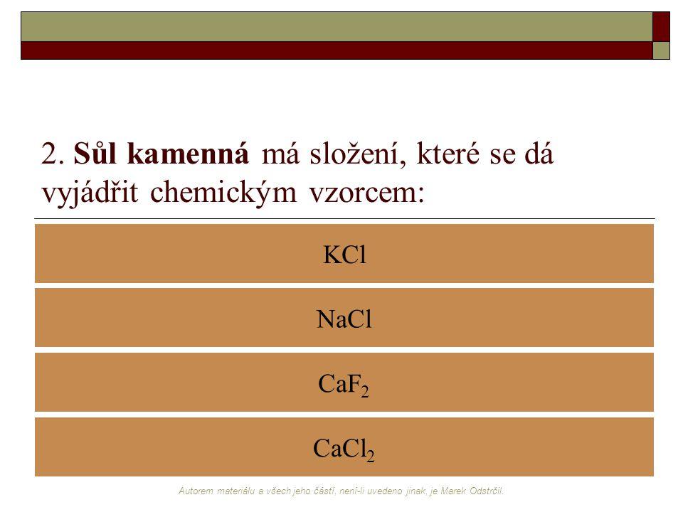 Autorem materiálu a všech jeho částí, není-li uvedeno jinak, je Marek Odstrčil. 2. Sůl kamenná má složení, které se dá vyjádřit chemickým vzorcem: KCl