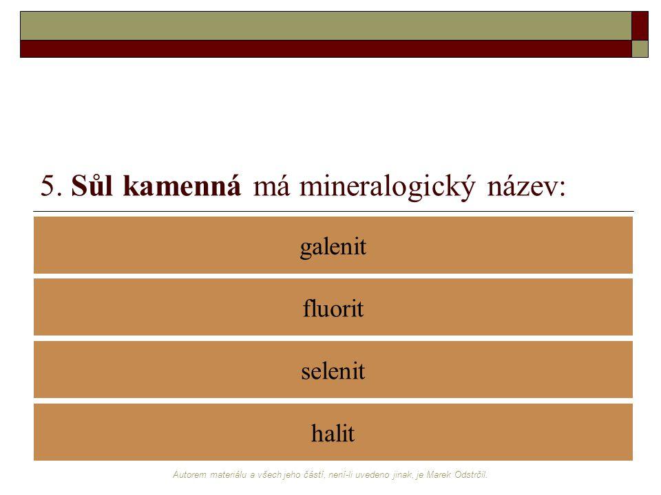Autorem materiálu a všech jeho částí, není-li uvedeno jinak, je Marek Odstrčil. 5. Sůl kamenná má mineralogický název: galenit selenit fluorit halit