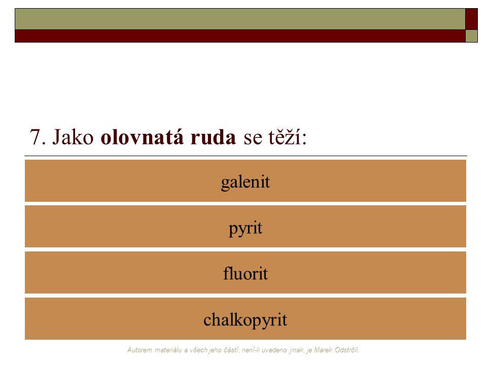 Autorem materiálu a všech jeho částí, není-li uvedeno jinak, je Marek Odstrčil. 7. Jako olovnatá ruda se těží: galenit fluorit pyrit chalkopyrit