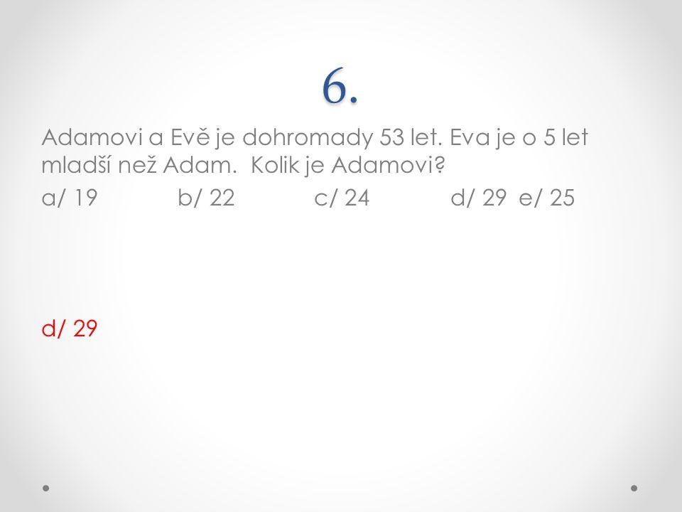 6. Adamovi a Evě je dohromady 53 let. Eva je o 5 let mladší než Adam. Kolik je Adamovi? a/ 19b/ 22c/ 24d/ 29e/ 25 d/ 29