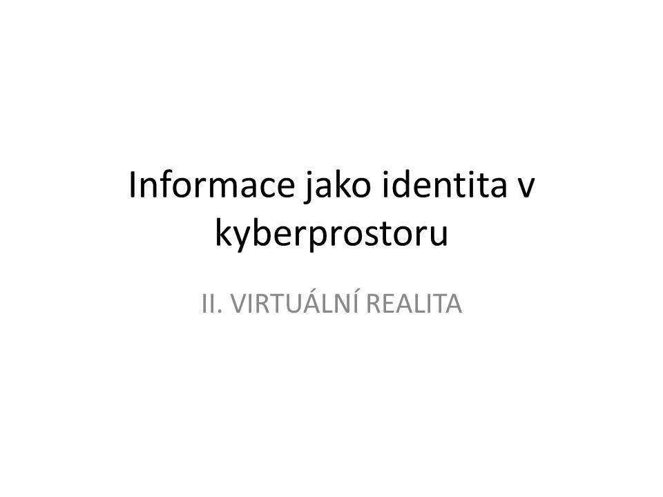Informace jako identita v kyberprostoru II. VIRTUÁLNÍ REALITA