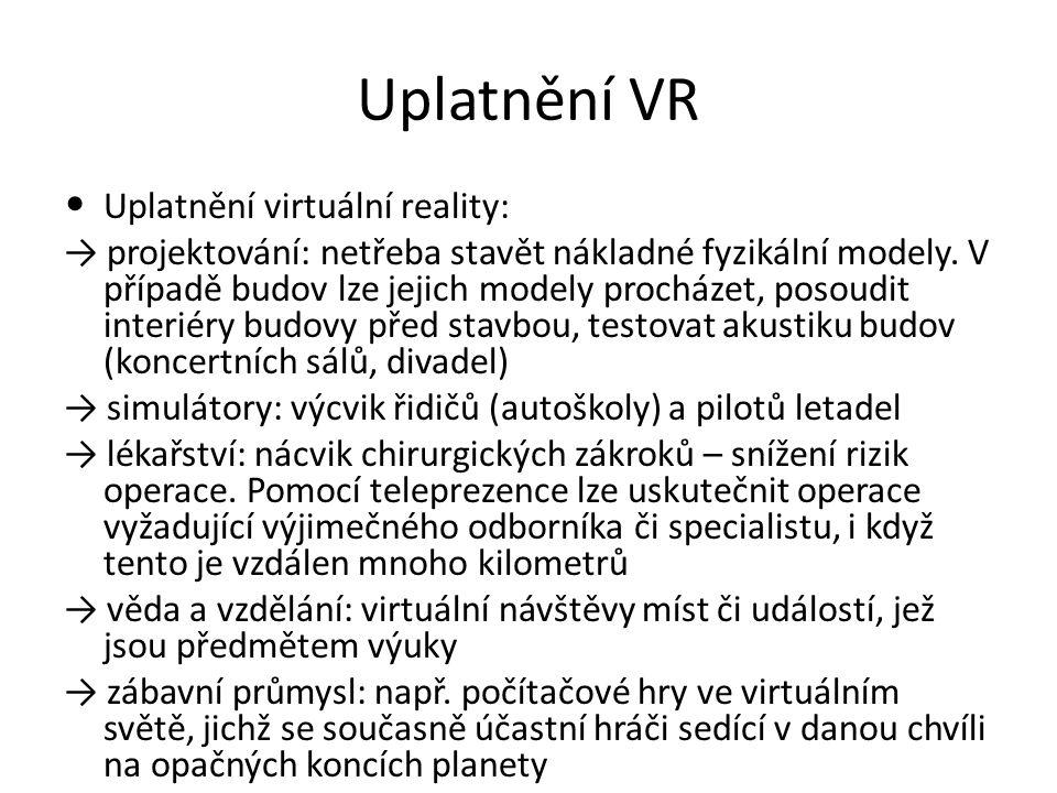 Uplatnění VR Uplatnění virtuální reality: → projektování: netřeba stavět nákladné fyzikální modely. V případě budov lze jejich modely procházet, posou