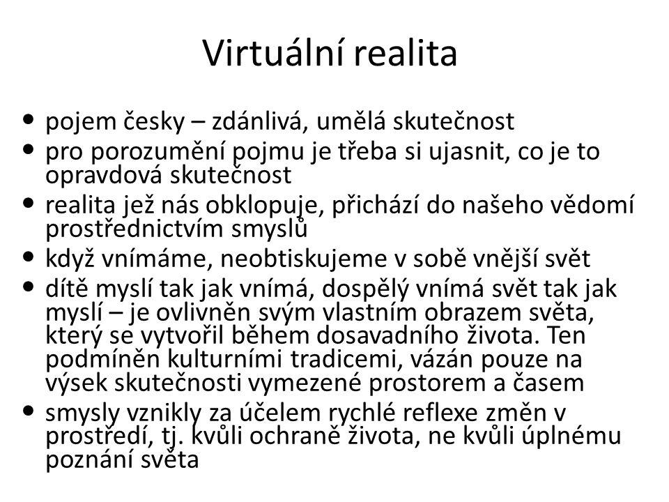 Virtuální realita pojem česky – zdánlivá, umělá skutečnost pro porozumění pojmu je třeba si ujasnit, co je to opravdová skutečnost realita jež nás obklopuje, přichází do našeho vědomí prostřednictvím smyslů když vnímáme, neobtiskujeme v sobě vnější svět dítě myslí tak jak vnímá, dospělý vnímá svět tak jak myslí – je ovlivněn svým vlastním obrazem světa, který se vytvořil během dosavadního života.