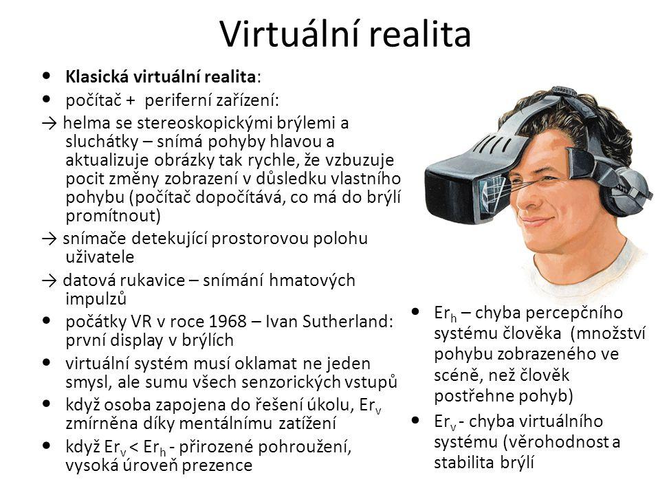 Virtuální realita Klasická virtuální realita: počítač + periferní zařízení: → helma se stereoskopickými brýlemi a sluchátky – snímá pohyby hlavou a aktualizuje obrázky tak rychle, že vzbuzuje pocit změny zobrazení v důsledku vlastního pohybu (počítač dopočítává, co má do brýlí promítnout) → snímače detekující prostorovou polohu uživatele → datová rukavice – snímání hmatových impulzů počátky VR v roce 1968 – Ivan Sutherland: první display v brýlích virtuální systém musí oklamat ne jeden smysl, ale sumu všech senzorických vstupů když osoba zapojena do řešení úkolu, Er v zmírněna díky mentálnímu zatížení když Er v < Er h - přirozené pohroužení, vysoká úroveň prezence Er h – chyba percepčního systému člověka (množství pohybu zobrazeného ve scéně, než člověk postřehne pohyb) Er v - chyba virtuálního systému (věrohodnost a stabilita brýlí