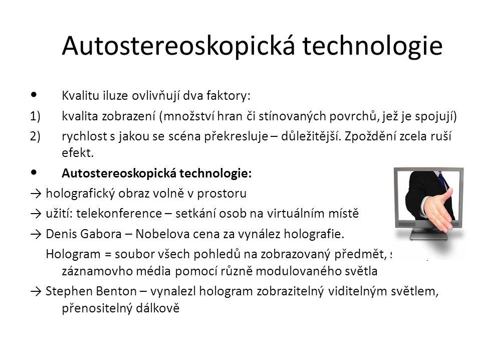 Autostereoskopická technologie Kvalitu iluze ovlivňují dva faktory: 1)kvalita zobrazení (množství hran či stínovaných povrchů, jež je spojují) 2)rychl