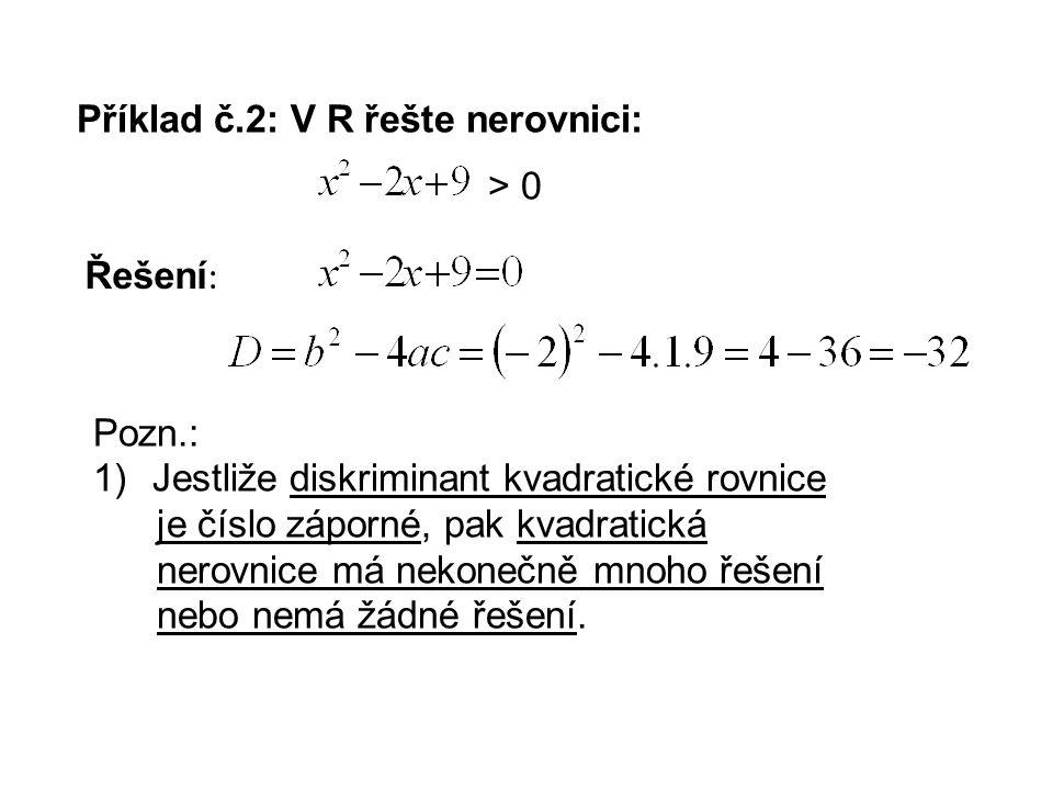 Příklad č.2: V R řešte nerovnici: Řešení : > 0 Pozn.: 1)Jestliže diskriminant kvadratické rovnice je číslo záporné, pak kvadratická nerovnice má nekonečně mnoho řešení nebo nemá žádné řešení.