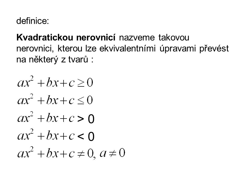 Kvadratickou nerovnicí nazveme takovou nerovnici, kterou lze ekvivalentními úpravami převést na některý z tvarů : > 0 < 0 definice: