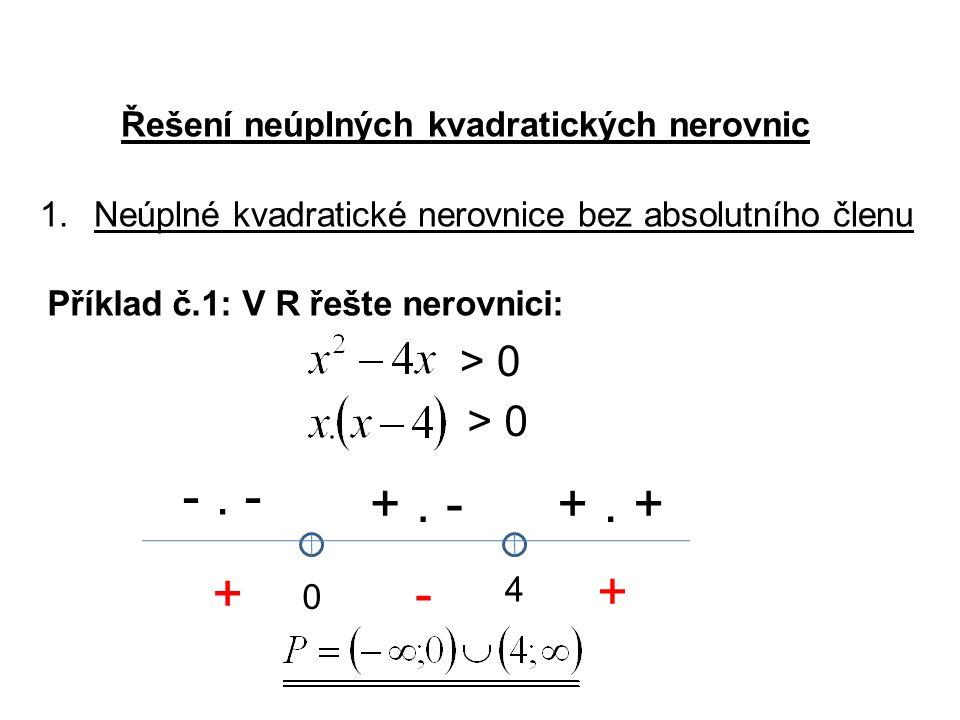 Řešení neúplných kvadratických nerovnic > 0 1.Neúplné kvadratické nerovnice bez absolutního členu Příklad č.1: V R řešte nerovnici: > 0 0 4 -.