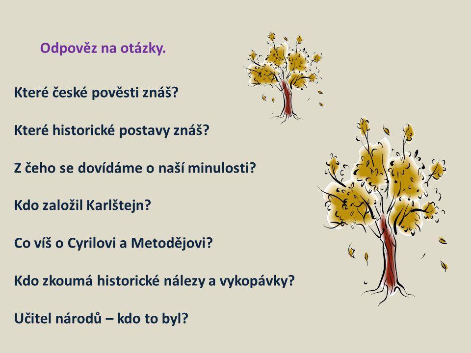 Odpověz na otázky. Které české pověsti znáš? Které historické postavy znáš? Z čeho se dovídáme o naší minulosti? Kdo založil Karlštejn? Co víš o Cyril
