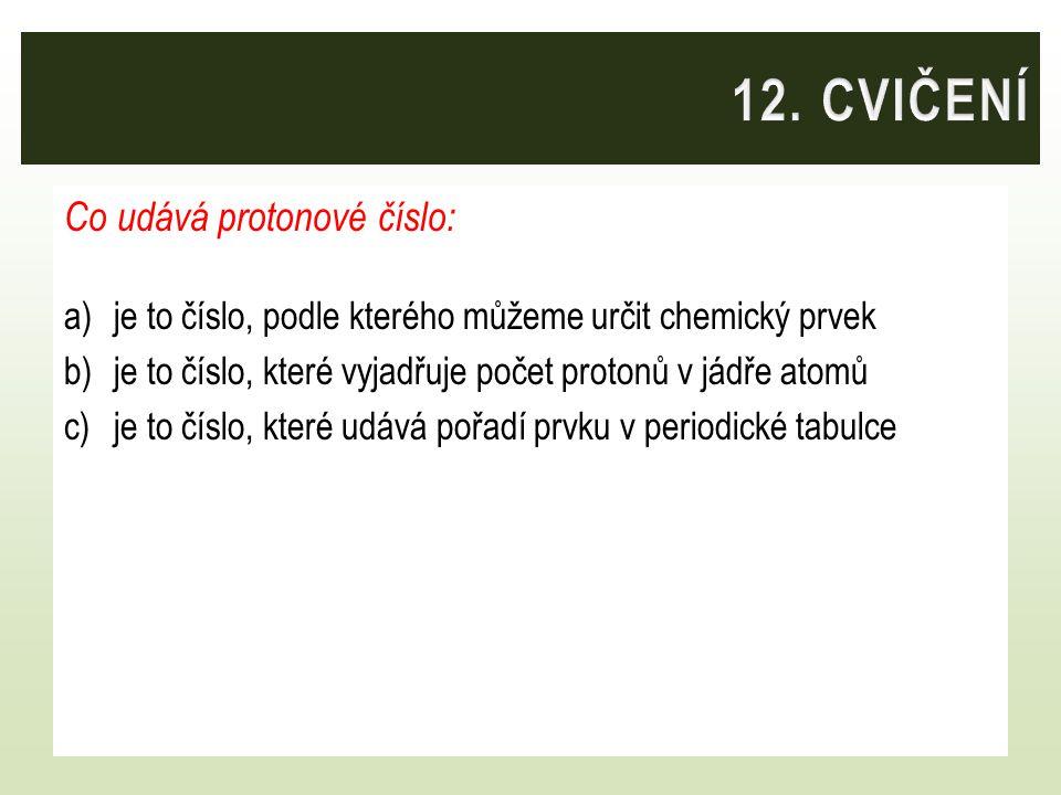 Co udává protonové číslo: a)je to číslo, podle kterého můžeme určit chemický prvek b)je to číslo, které vyjadřuje počet protonů v jádře atomů c)je to