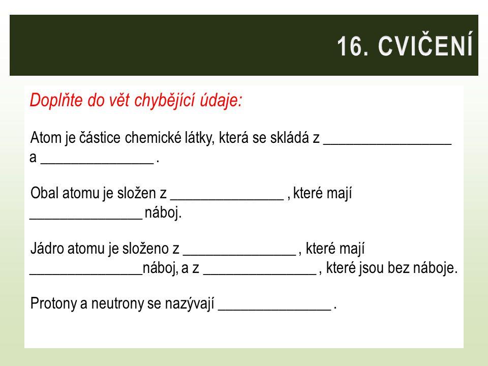 Doplňte do vět chybějící údaje: Atom je částice chemické látky, která se skládá z _________________ a _______________. Obal atomu je složen z ________