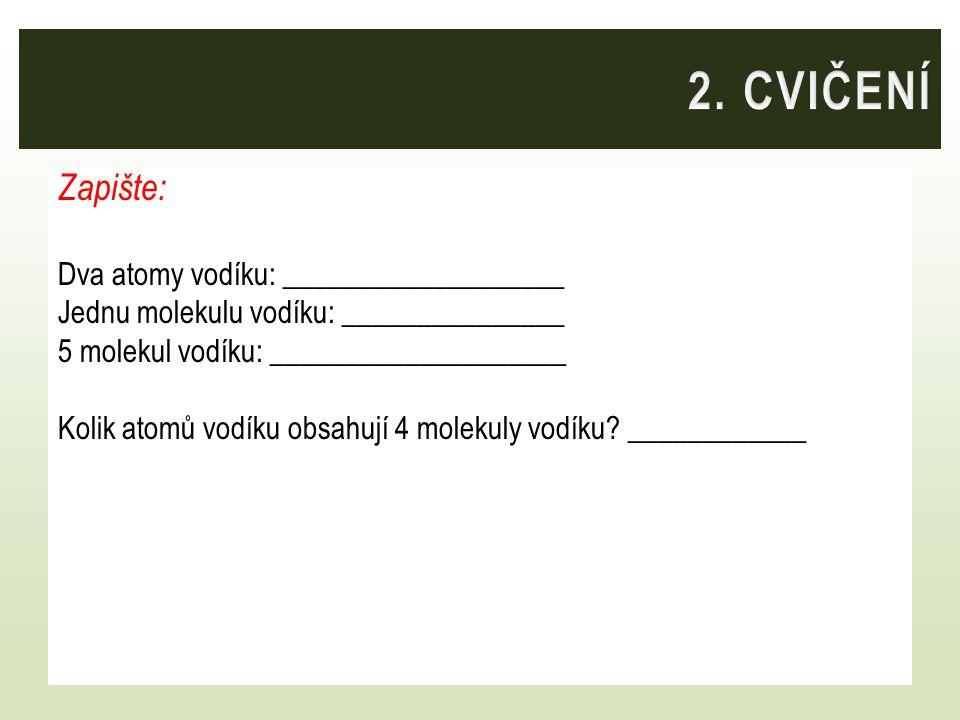 Zapište: Dva atomy vodíku: ___________________ Jednu molekulu vodíku: _______________ 5 molekul vodíku: ____________________ Kolik atomů vodíku obsahu