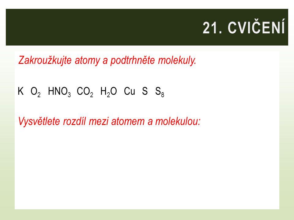 Zakroužkujte atomy a podtrhněte molekuly. K O 2 HNO 3 CO 2 H 2 O Cu S S 8 Vysvětlete rozdíl mezi atomem a molekulou: