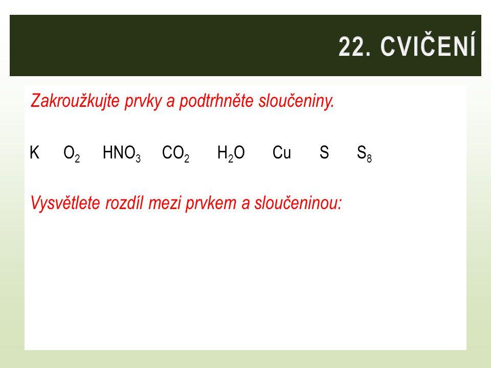 Zakroužkujte prvky a podtrhněte sloučeniny. K O 2 HNO 3 CO 2 H 2 O Cu S S 8 Vysvětlete rozdíl mezi prvkem a sloučeninou: