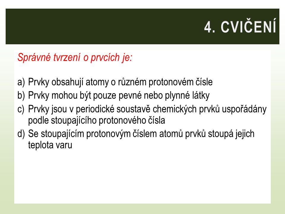 Správné tvrzení o prvcích je: a)Prvky obsahují atomy o různém protonovém čísle b)Prvky mohou být pouze pevné nebo plynné látky c)Prvky jsou v periodic