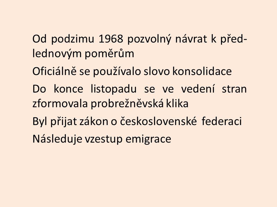 Od podzimu 1968 pozvolný návrat k před- lednovým poměrům Oficiálně se používalo slovo konsolidace Do konce listopadu se ve vedení stran zformovala probrežněvská klika Byl přijat zákon o československé federaci Následuje vzestup emigrace