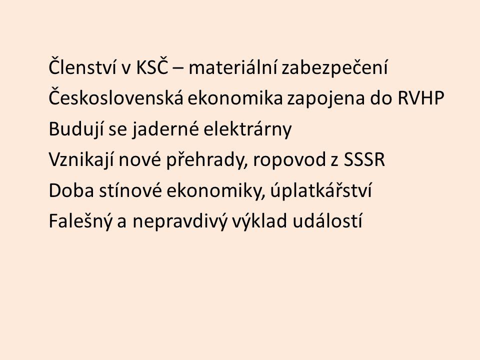 Členství v KSČ – materiální zabezpečení Československá ekonomika zapojena do RVHP Budují se jaderné elektrárny Vznikají nové přehrady, ropovod z SSSR Doba stínové ekonomiky, úplatkářství Falešný a nepravdivý výklad událostí