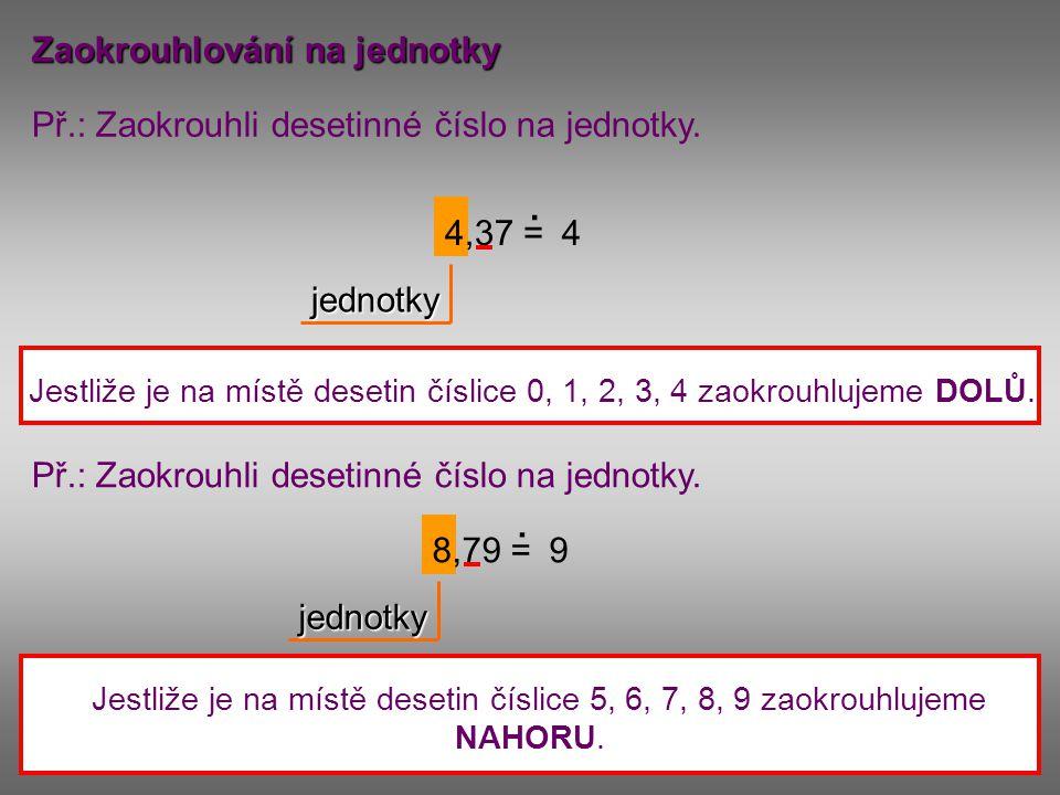 Zaokrouhlování na jednotky Př.: Zaokrouhli desetinné číslo na jednotky. 4,37 =. jednotky 4 Jestliže je na místě desetin číslice 0, 1, 2, 3, 4 zaokrouh