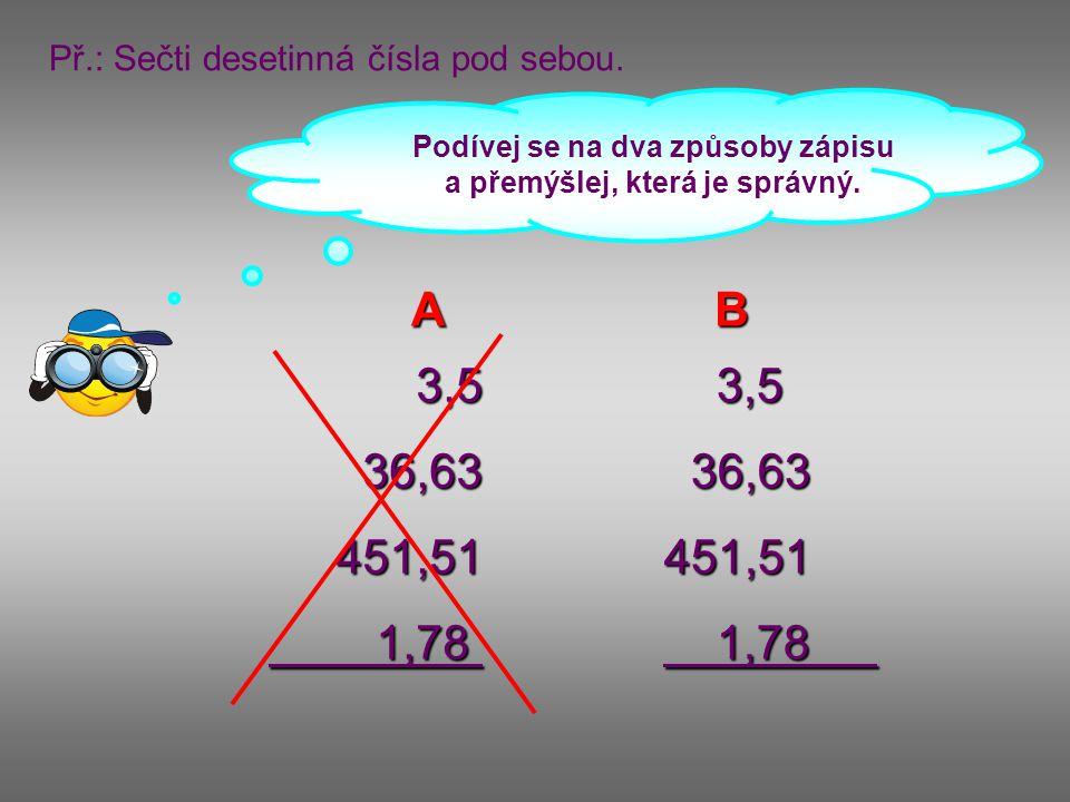 3,536,63451,511,78 3,5 3,5 36,63 36,63451,51 1,78 1,78 Př.: Sečti desetinná čísla pod sebou. Podívej se na dva způsoby zápisu a přemýšlej, která je sp