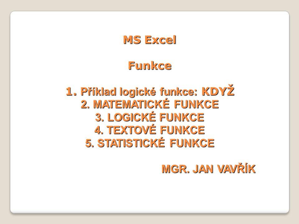 MS Excel Funkce 1. Příklad logické funkce: KDYŽ 2. MATEMATICKÉ FUNKCE 3. LOGICKÉ FUNKCE 4. TEXTOVÉ FUNKCE 5. STATISTICKÉ FUNKCE MGR. JAN VAVŘÍK