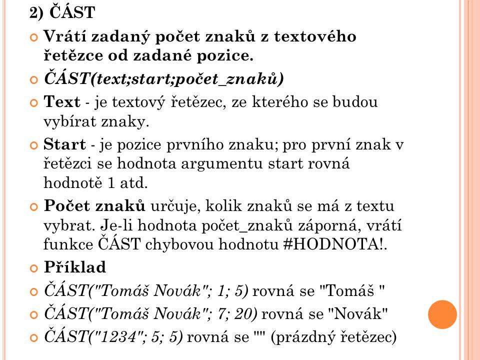 2) ČÁST Vrátí zadaný počet znaků z textového řetězce od zadané pozice. ČÁST(text;start;počet_znaků) Text - je textový řetězec, ze kterého se budou vyb