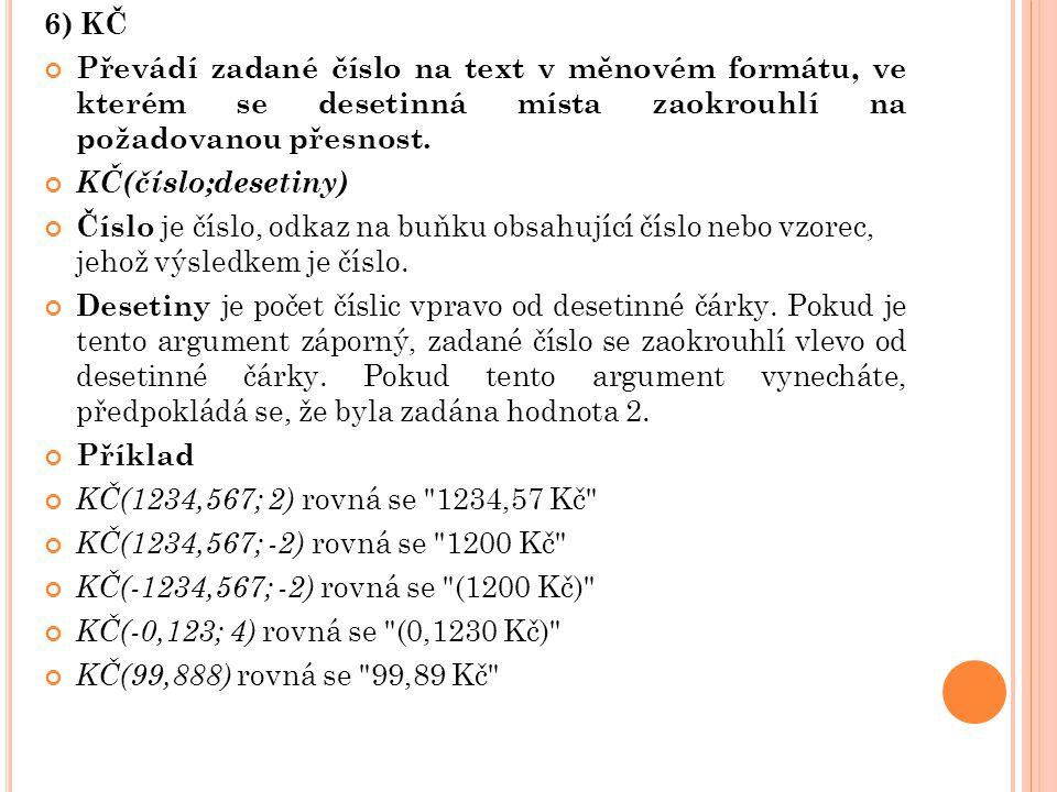 6) KČ Převádí zadané číslo na text v měnovém formátu, ve kterém se desetinná místa zaokrouhlí na požadovanou přesnost. KČ(číslo;desetiny) Číslo je čís