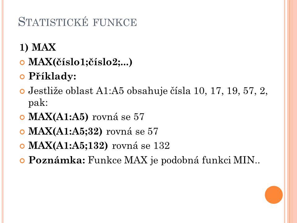 S TATISTICKÉ FUNKCE 1) MAX MAX(číslo1;číslo2;...) Příklady: Jestliže oblast A1:A5 obsahuje čísla 10, 17, 19, 57, 2, pak: MAX(A1:A5) rovná se 57 MAX(A1