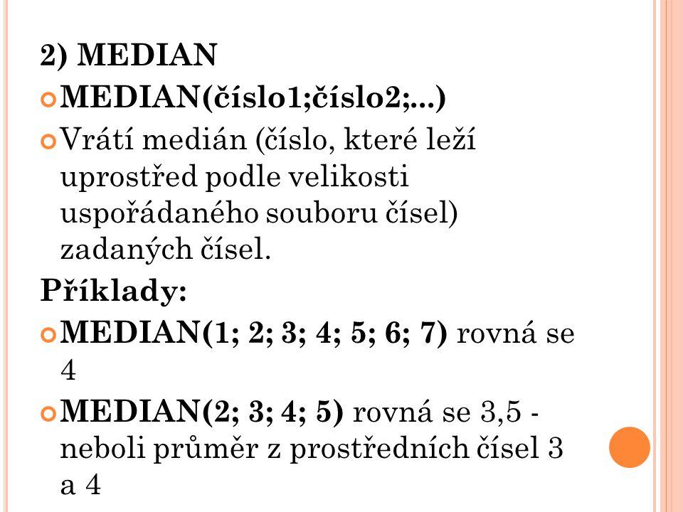 2) MEDIAN MEDIAN(číslo1;číslo2;...) Vrátí medián (číslo, které leží uprostřed podle velikosti uspořádaného souboru čísel) zadaných čísel. Příklady: ME