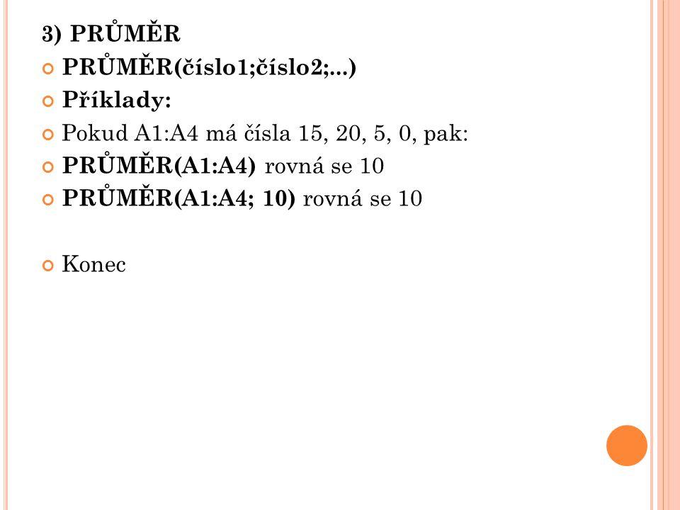 3) PRŮMĚR PRŮMĚR(číslo1;číslo2;...) Příklady: Pokud A1:A4 má čísla 15, 20, 5, 0, pak: PRŮMĚR(A1:A4) rovná se 10 PRŮMĚR(A1:A4; 10) rovná se 10 Konec