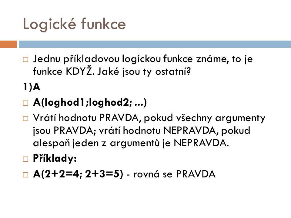Logické funkce  Jednu příkladovou logickou funkce známe, to je funkce KDYŽ. Jaké jsou ty ostatní? 1)A  A(loghod1;loghod2;...)  Vrátí hodnotu PRAVDA