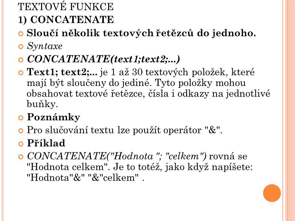 TEXTOVÉ FUNKCE 1) CONCATENATE Sloučí několik textových řetězců do jednoho. Syntaxe CONCATENATE(text1;text2;...) Text1; text2;... je 1 až 30 textových