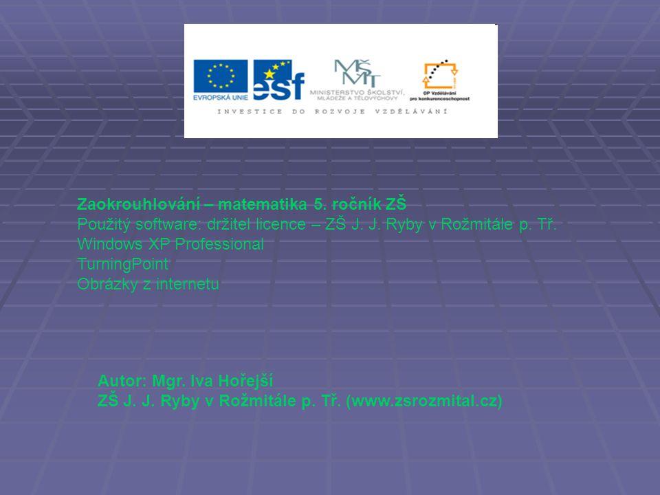 Zaokrouhlování – matematika 5. ročník ZŠ Použitý software: držitel licence – ZŠ J.