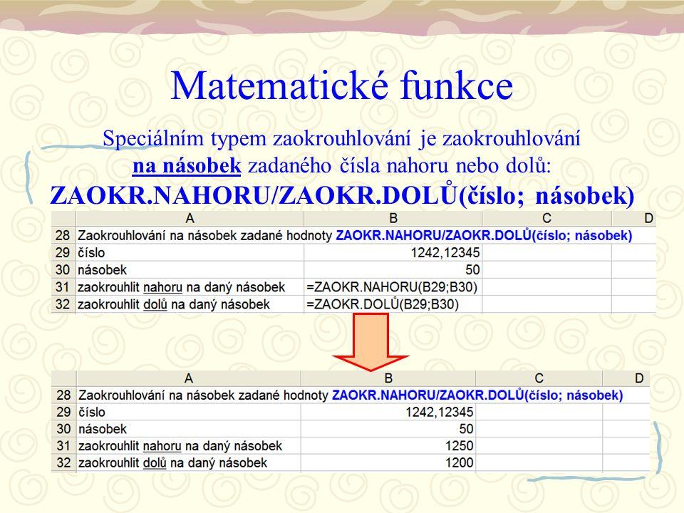 Matematické funkce Speciálním typem zaokrouhlování je zaokrouhlování na násobek zadaného čísla nahoru nebo dolů: ZAOKR.NAHORU/ZAOKR.DOLŮ(číslo; násobek)