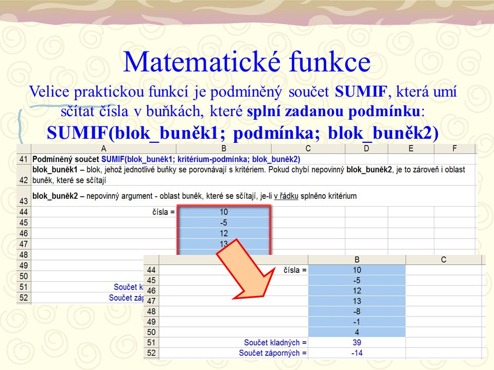 Matematické funkce Velice praktickou funkcí je podmíněný součet SUMIF, která umí sčítat čísla v buňkách, které splní zadanou podmínku: SUMIF(blok_buněk1; podmínka; blok_buněk2)