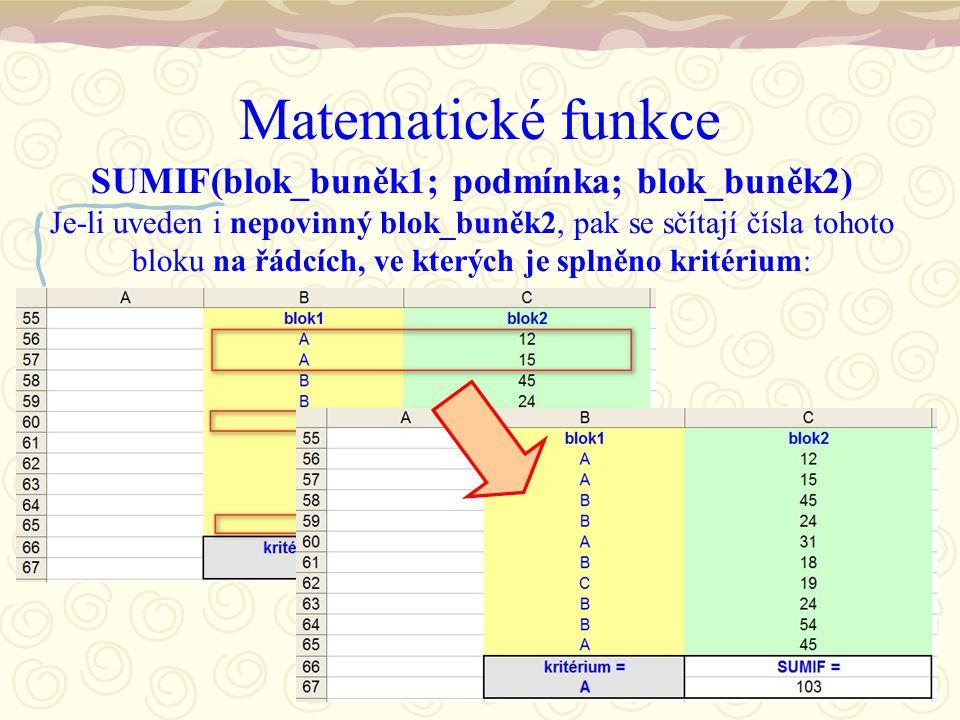 Matematické funkce SUMIF(blok_buněk1; podmínka; blok_buněk2) Je-li uveden i nepovinný blok_buněk2, pak se sčítají čísla tohoto bloku na řádcích, ve kterých je splněno kritérium: