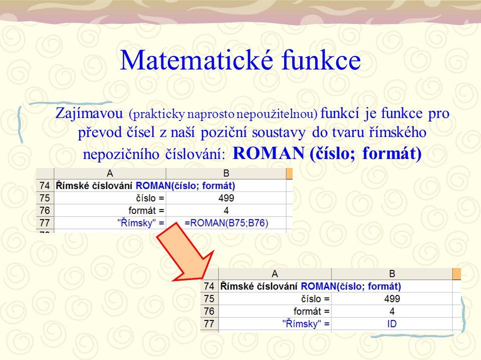 Matematické funkce Zajímavou (prakticky naprosto nepoužitelnou) funkcí je funkce pro převod čísel z naší poziční soustavy do tvaru římského nepozičního číslování: ROMAN (číslo; formát)