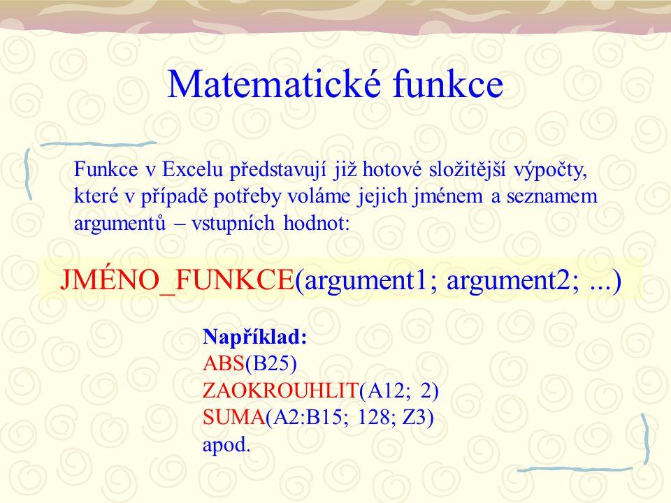 Matematické funkce Funkce v Excelu představují již hotové složitější výpočty, které v případě potřeby voláme jejich jménem a seznamem argumentů – vstupních hodnot: JMÉNO_FUNKCE(argument1; argument2;...) Například: ABS(B25) ZAOKROUHLIT(A12; 2) SUMA(A2:B15; 128; Z3) apod.