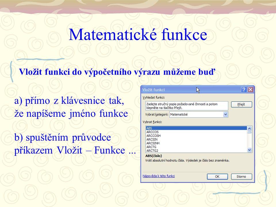 Matematické funkce Vložit funkci do výpočetního výrazu můžeme buď a) přímo z klávesnice tak, že napíšeme jméno funkce b) spuštěním průvodce příkazem Vložit – Funkce...