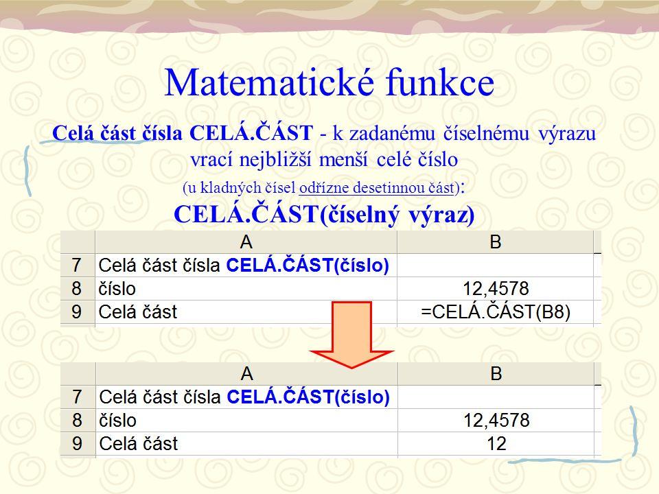 Matematické funkce Celá část čísla CELÁ.ČÁST - k zadanému číselnému výrazu vrací nejbližší menší celé číslo (u kladných čísel odřízne desetinnou část) : CELÁ.ČÁST(číselný výraz)