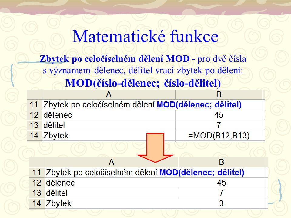 Matematické funkce Zbytek po celočíselném dělení MOD - pro dvě čísla s významem dělenec, dělitel vrací zbytek po dělení: MOD(číslo-dělenec; číslo-dělitel)