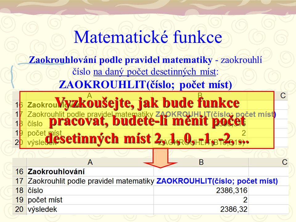 Matematické funkce Zaokrouhlování podle pravidel matematiky - zaokrouhlí číslo na daný počet desetinných míst: ZAOKROUHLIT(číslo; počet míst) Vyzkoušejte, jak bude funkce pracovat, budete-li měnit počet desetinných míst 2, 1, 0, -1, -2,...